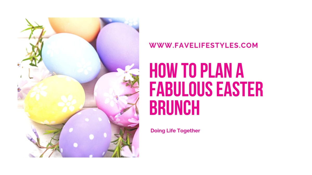 How To Plan A Fabulous Easter Brunch Fave Lifestyles