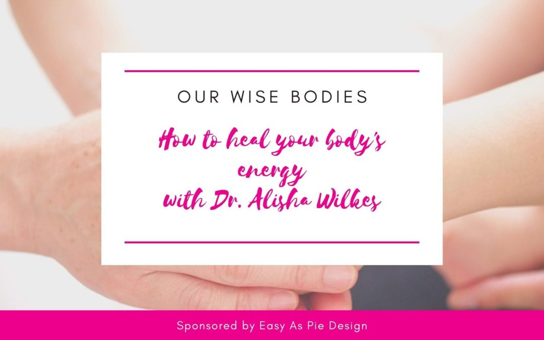 Our Wise Bodies with Dr. Alisha Wilkes, How to heal your body's energy