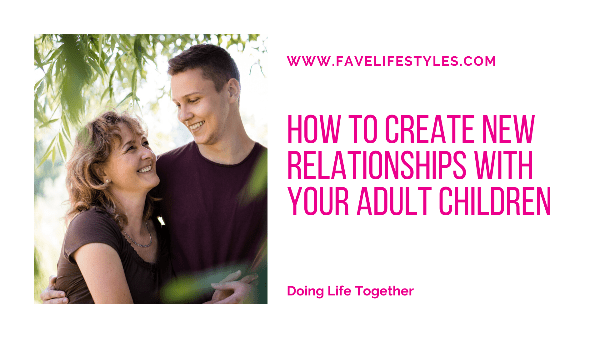How To Create New Relationships With Your Adult Children
